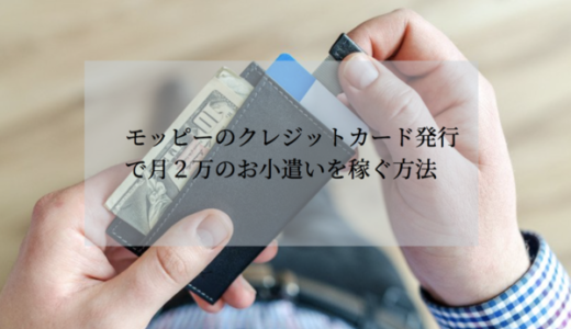 【実践可能】モッピーでクレジットカード発行でポイントを稼ぐ方法|毎月2万のお小遣いを稼ぐ